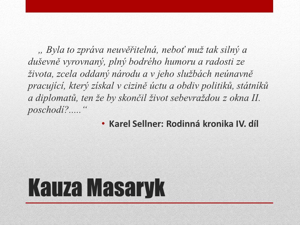 """Kauza Masaryk """" Byla to zpráva neuvěřitelná, neboť muž tak silný a duševně vyrovnaný, plný bodrého humoru a radosti ze života, zcela oddaný národu a v jeho službách neúnavně pracující, který získal v cizině úctu a obdiv politiků, státníků a diplomatů, ten že by skončil život sebevraždou z okna II."""