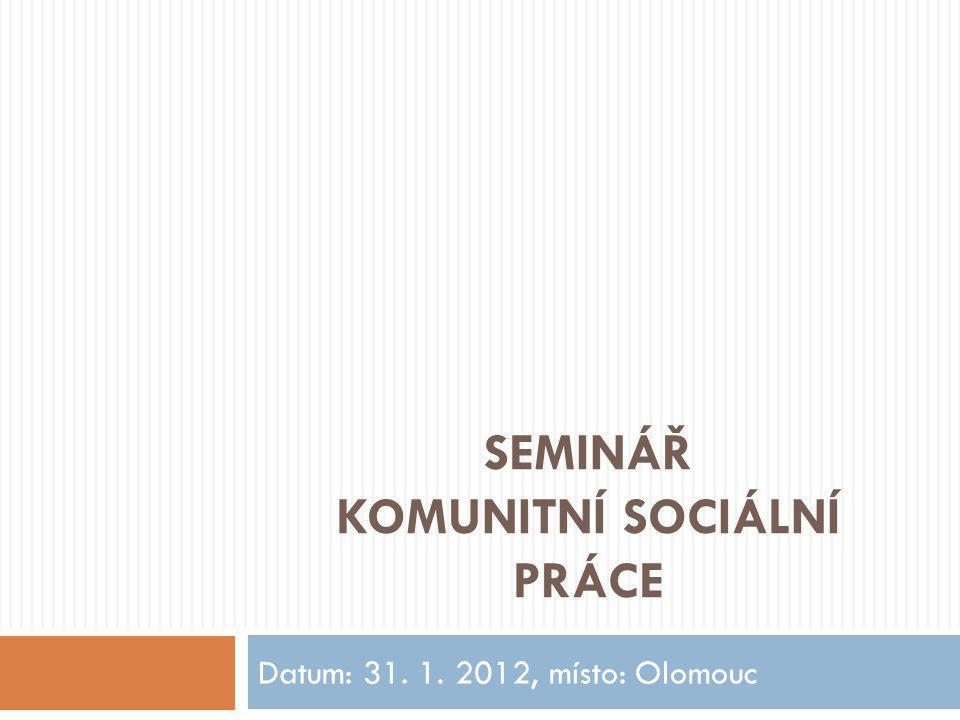 SEMINÁŘ KOMUNITNÍ SOCIÁLNÍ PRÁCE Datum: 31. 1. 2012, místo: Olomouc