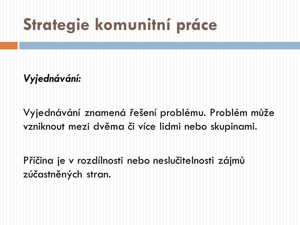 Strategie komunitní práce Vyjednávání: Vyjednávání znamená řešení problému. Problém může vzniknout mezi dvěma či více lidmi nebo skupinami. Příčina je