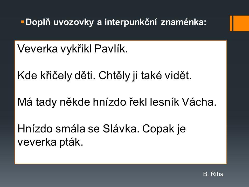 Doplň uvozovky a interpunkční znaménka: Veverka vykřikl Pavlík.