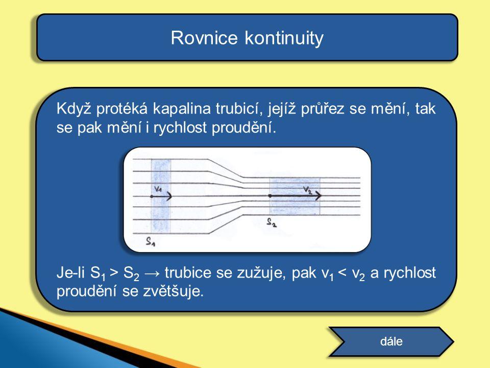 Rovnice kontinuity Když protéká kapalina trubicí, jejíž průřez se mění, tak se pak mění i rychlost proudění. Je-li S 1 > S 2 → trubice se zužuje, pak