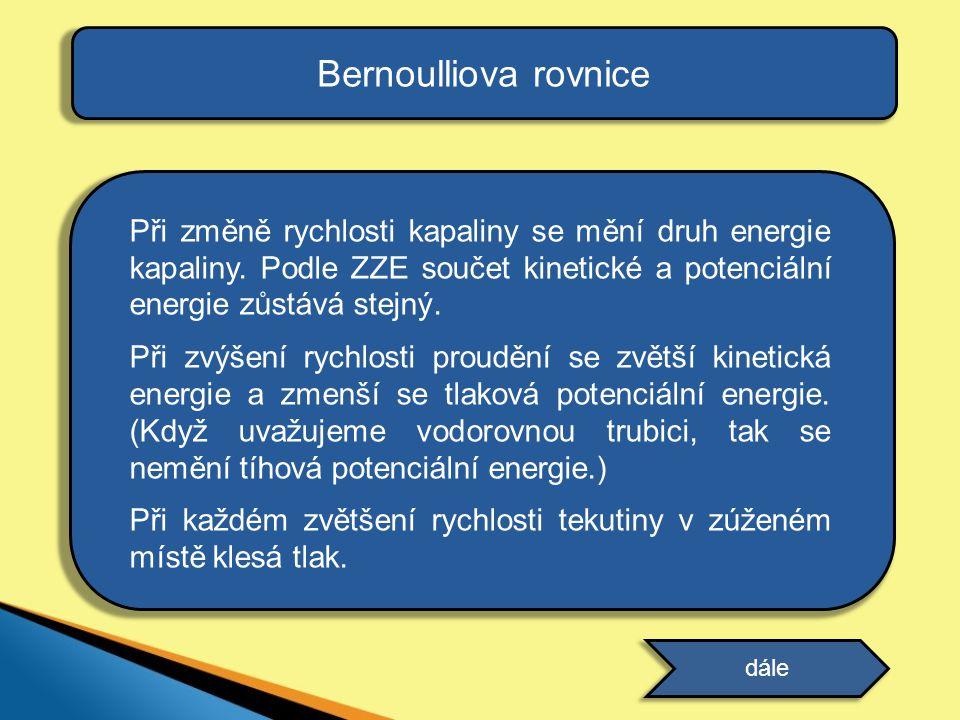 Bernoulliova rovnice Při změně rychlosti kapaliny se mění druh energie kapaliny. Podle ZZE součet kinetické a potenciální energie zůstává stejný. Při