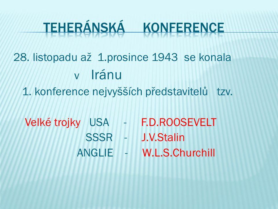28. listopadu až 1.prosince 1943 se konala v Iránu 1. konference nejvyšších představitelů tzv. Velké trojky USA - F.D.ROOSEVELT SSSR - J.V.Stalin ANGL