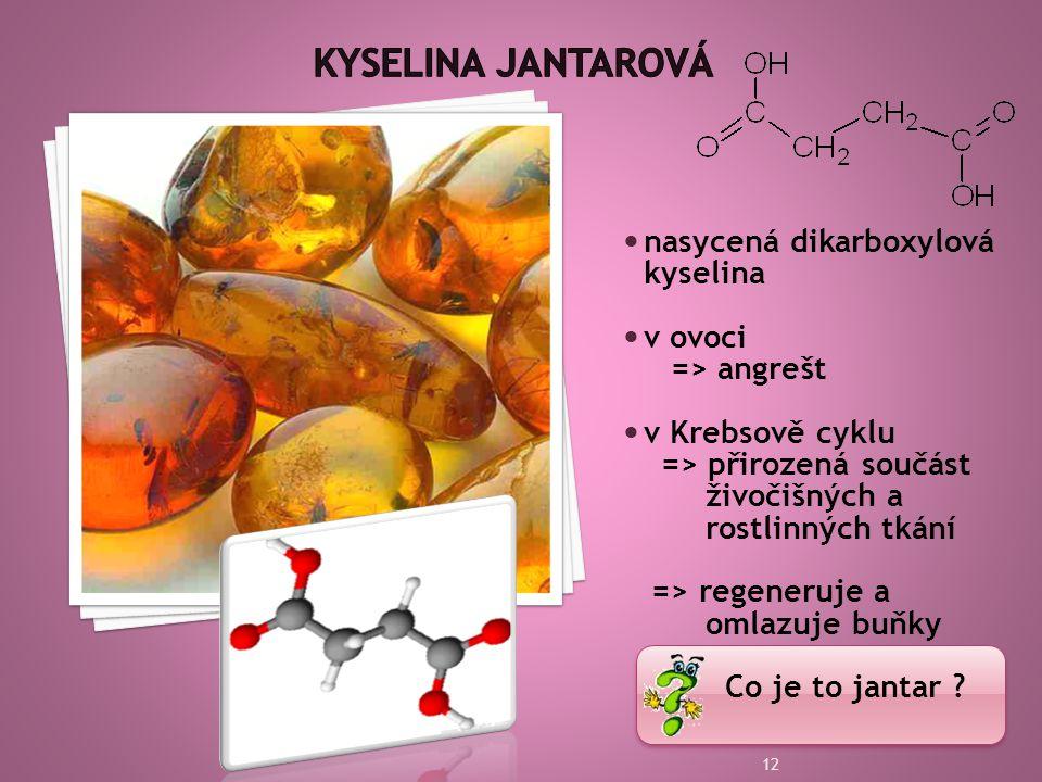  nasycená dikarboxylová kyselina  v ovoci => angrešt  v Krebsově cyklu => přirozená součást živočišných a rostlinných tkání => regeneruje a omlazuje buňky Co je to jantar .