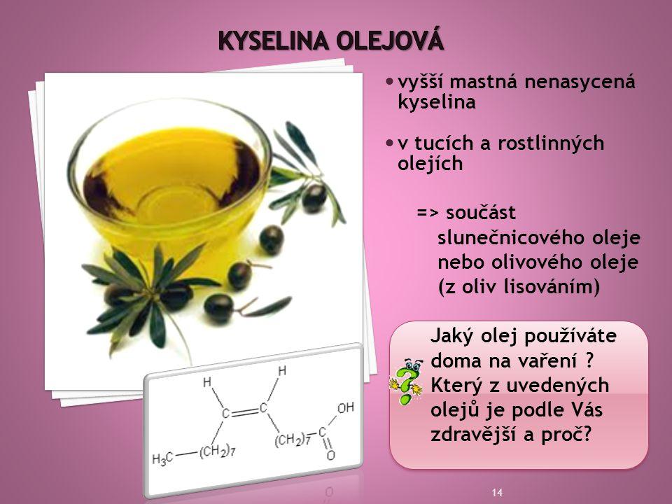  vyšší mastná nenasycená kyselina  v tucích a rostlinných olejích => součást slunečnicového oleje nebo olivového oleje (z oliv lisováním) Jaký olej používáte doma na vaření .