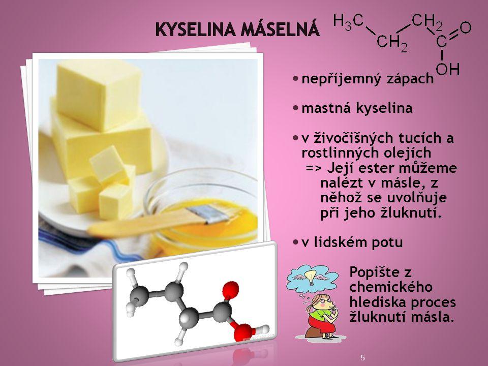  nepříjemný zápach  mastná kyselina  v živočišných tucích a rostlinných olejích => Její ester můžeme nalézt v másle, z něhož se uvolňuje při jeho žluknutí.