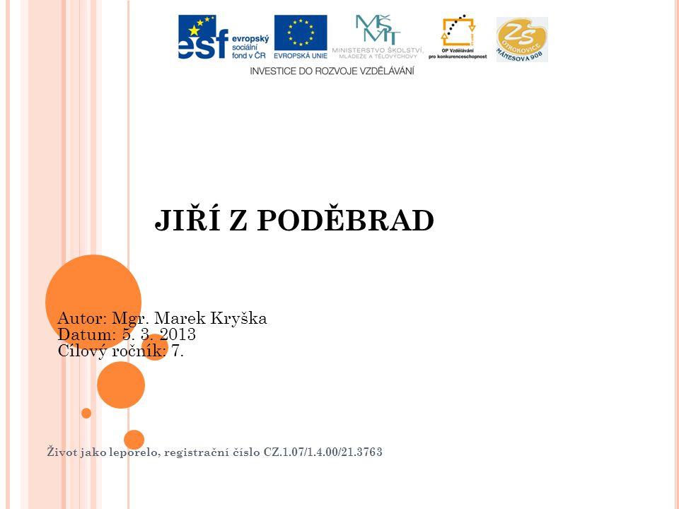 Život jako leporelo, registrační číslo CZ.1.07/1.4.00/21.3763 JIŘÍ Z PODĚBRAD Autor: Mgr. Marek Kryška Datum: 5. 3. 2013 Cílový ročník: 7.