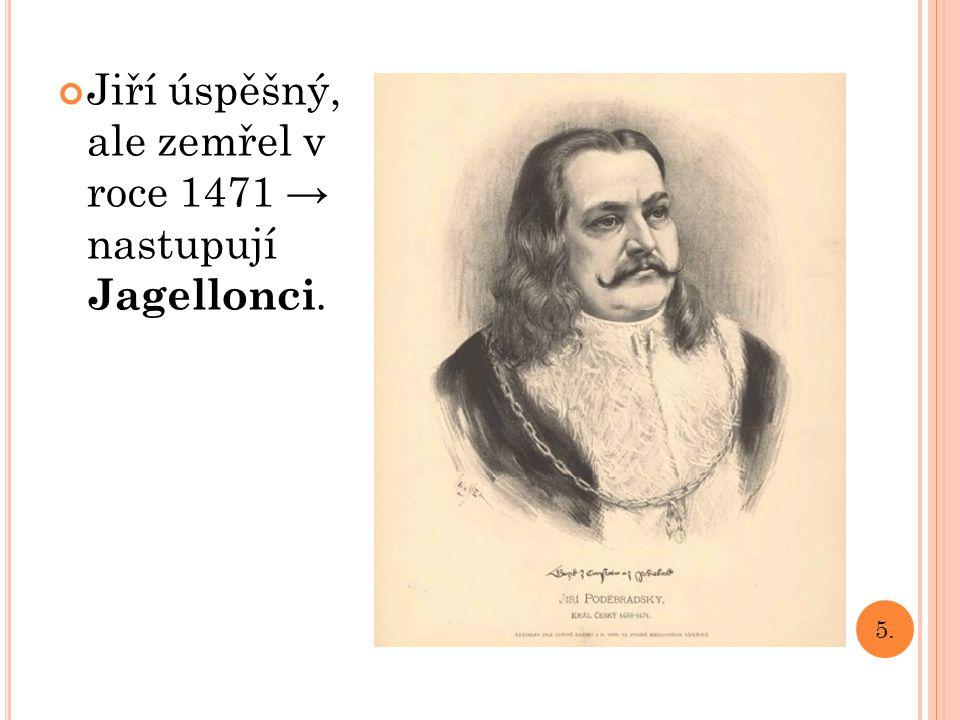 Jiří úspěšný, ale zemřel v roce 1471 → nastupují Jagellonci. 5.