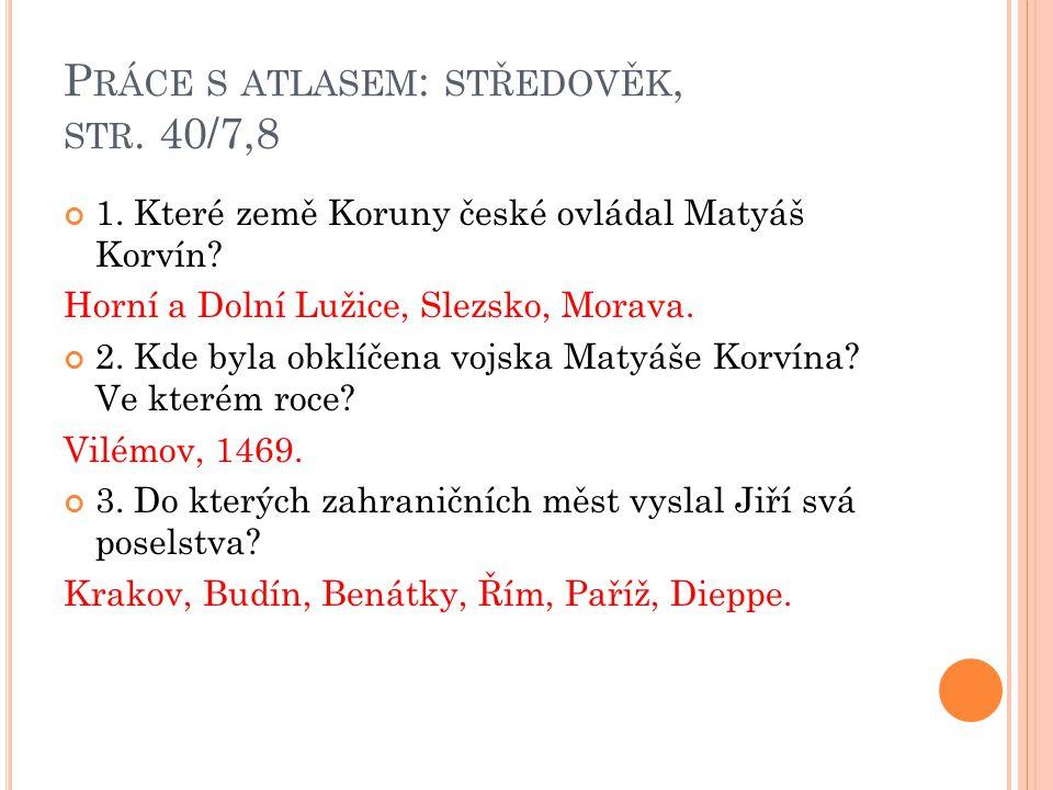 P RÁCE S ATLASEM : STŘEDOVĚK, STR.40/7,8 1. Které země Koruny české ovládal Matyáš Korvín.