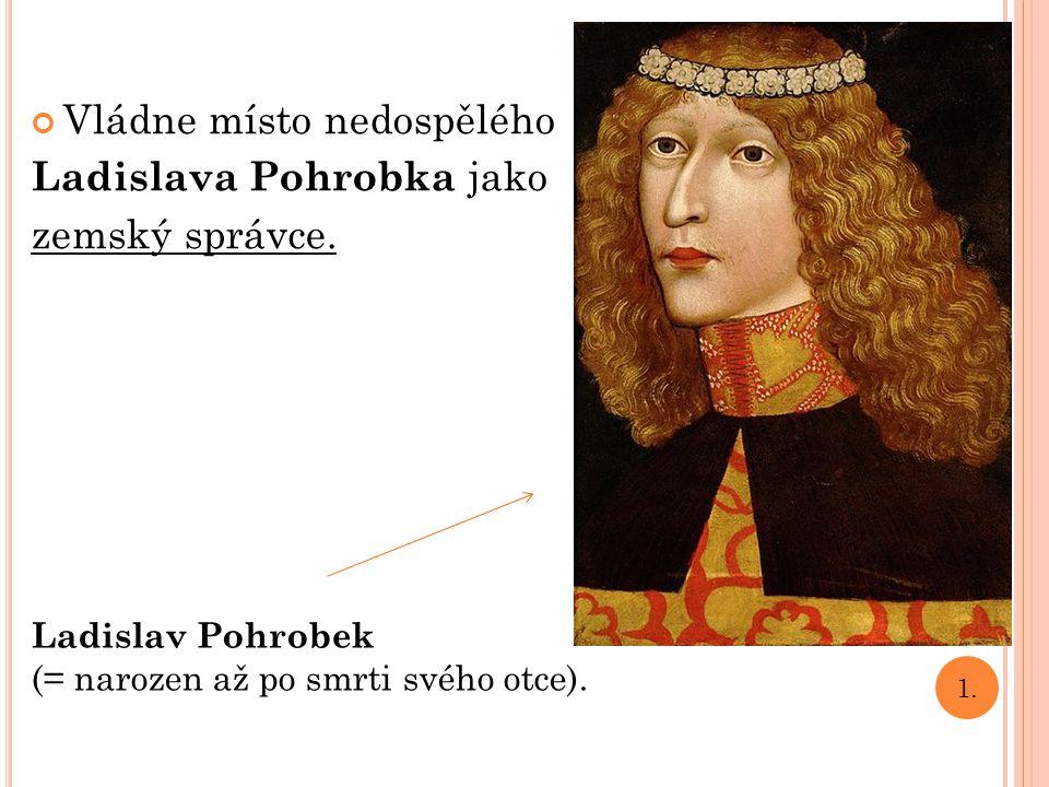 Vládne místo nedospělého Ladislava Pohrobka jako zemský správce. Ladislav Pohrobek (= narozen až po smrti svého otce). 1.