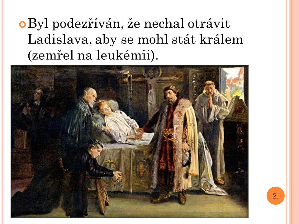 Byl podezříván, že nechal otrávit Ladislava, aby se mohl stát králem (zemřel na leukémii). 2.