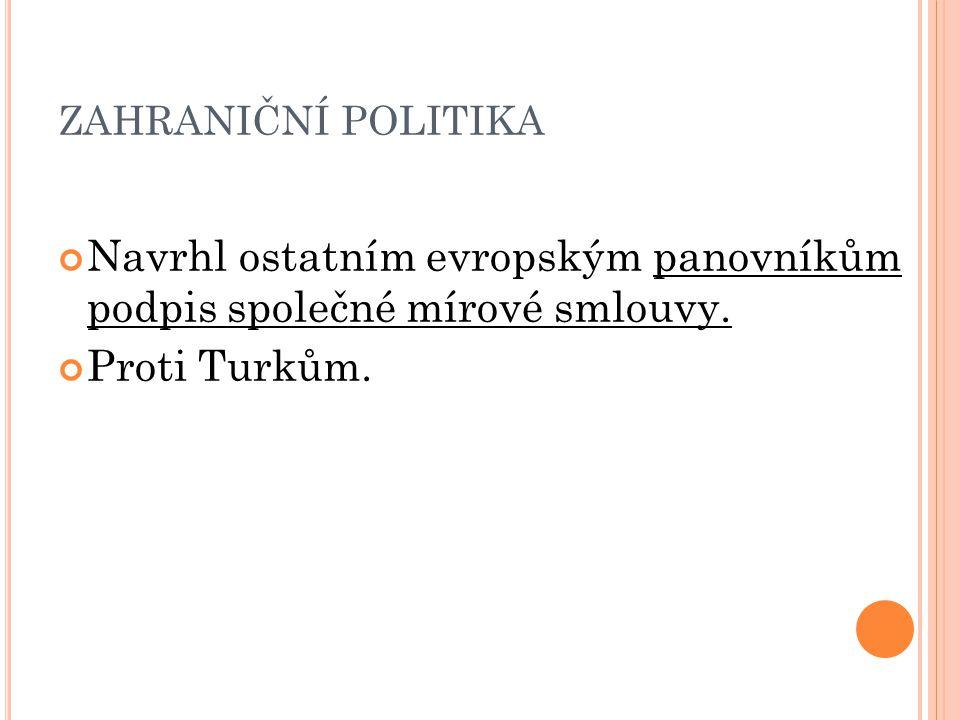 ZAHRANIČNÍ POLITIKA Navrhl ostatním evropským panovníkům podpis společné mírové smlouvy. Proti Turkům.