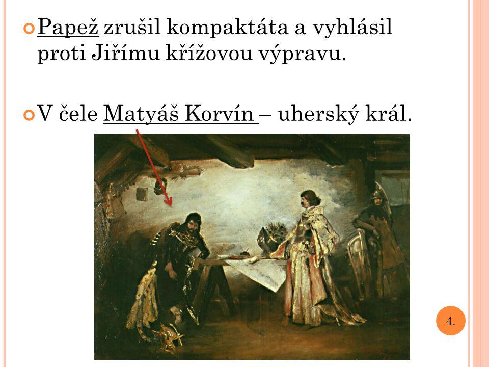 Papež zrušil kompaktáta a vyhlásil proti Jiřímu křížovou výpravu. V čele Matyáš Korvín – uherský král. 4.