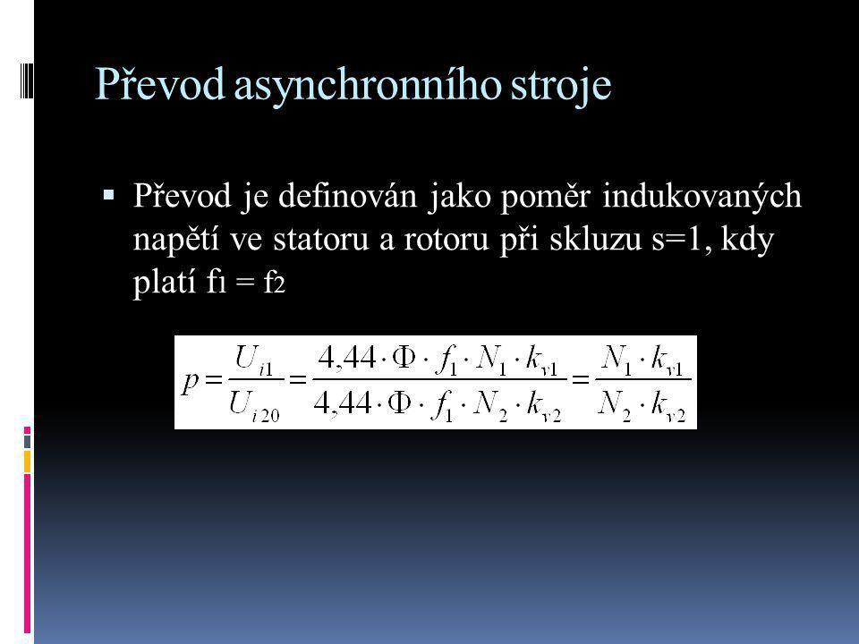Převod asynchronního stroje  Převod je definován jako poměr indukovaných napětí ve statoru a rotoru při skluzu s=1, kdy platí f 1 = f 2