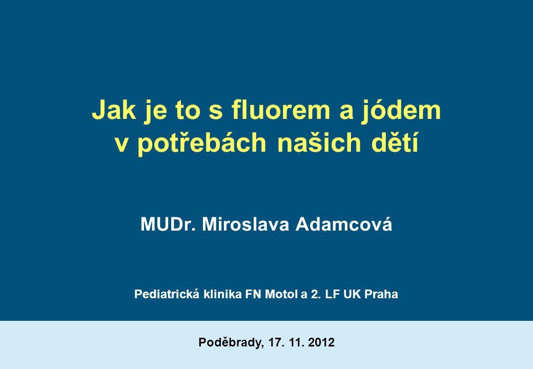 Jak je to s fluorem a jódem v potřebách našich dětí MUDr. Miroslava Adamcová Poděbrady, 17. 11. 2012 Pediatrická klinika FN Motol a 2. LF UK Praha