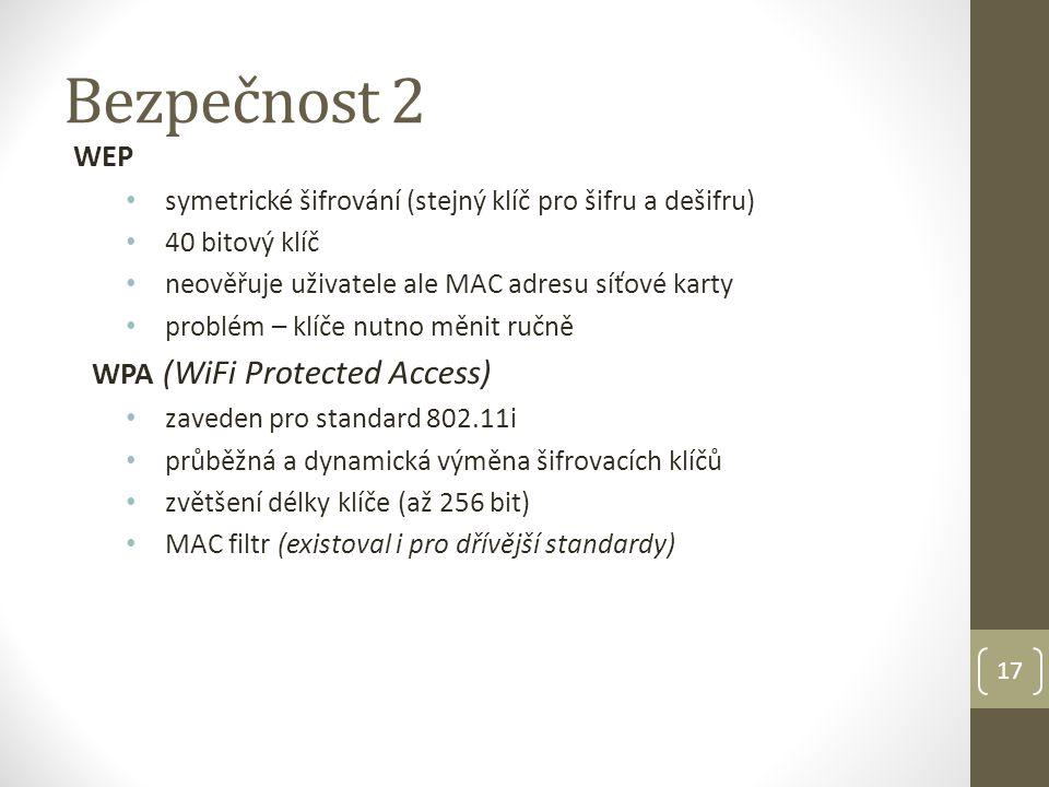 Bezpečnost 2 WEP • symetrické šifrování (stejný klíč pro šifru a dešifru) • 40 bitový klíč • neověřuje uživatele ale MAC adresu síťové karty • problém – klíče nutno měnit ručně WPA (WiFi Protected Access) • zaveden pro standard 802.11i • průběžná a dynamická výměna šifrovacích klíčů • zvětšení délky klíče (až 256 bit) • MAC filtr (existoval i pro dřívější standardy) 17