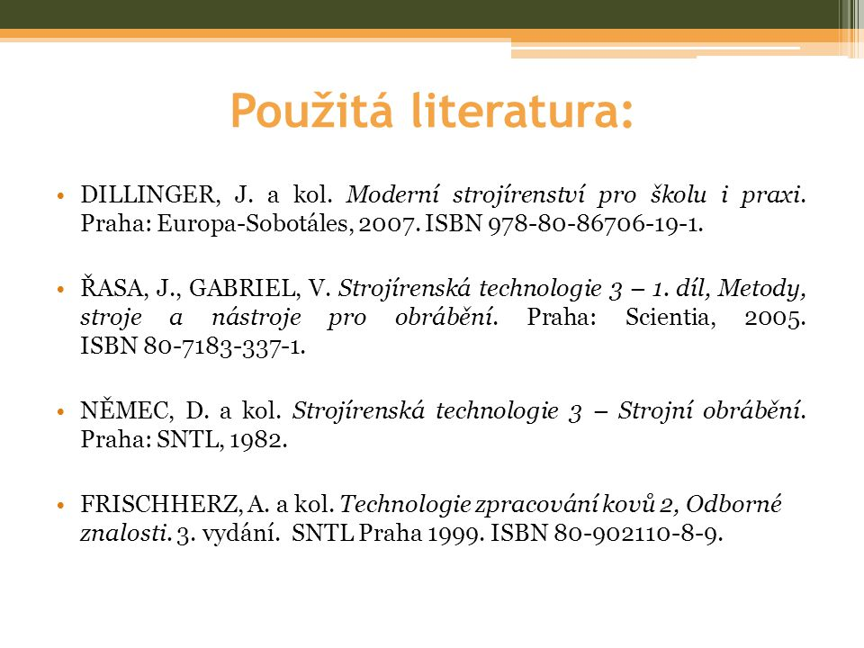 Použitá literatura: •DILLINGER, J. a kol. Moderní strojírenství pro školu i praxi. Praha: Europa-Sobotáles, 2007. ISBN 978-80-86706-19-1. •ŘASA, J., G