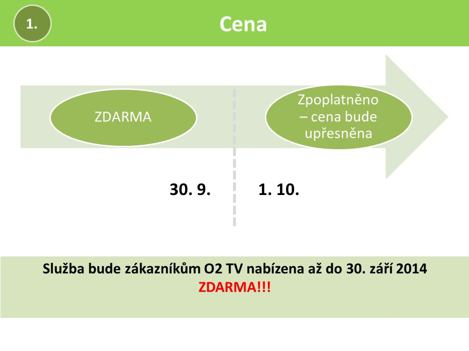 Cena 1. Služba bude zákazníkům O2 TV nabízena až do 30. září 2014 ZDARMA!!! ZDARMA Zpoplatněno – cena bude upřesněna 30. 9.1. 10.