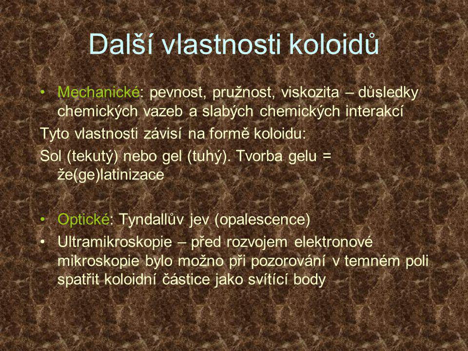 Další vlastnosti koloidů •Mechanické: pevnost, pružnost, viskozita – důsledky chemických vazeb a slabých chemických interakcí Tyto vlastnosti závisí na formě koloidu: Sol (tekutý) nebo gel (tuhý).