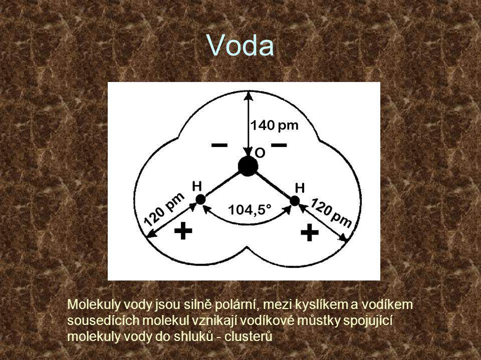 Voda Molekuly vody jsou silně polární, mezi kyslíkem a vodíkem sousedících molekul vznikají vodíkové můstky spojující molekuly vody do shluků - clusterů