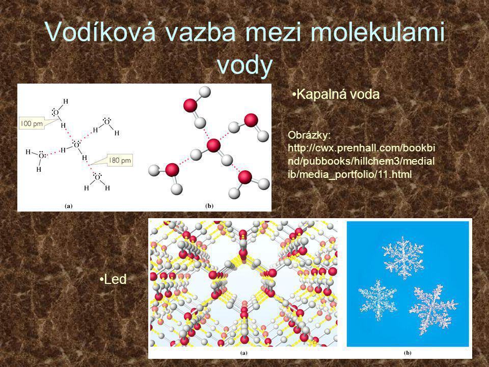 Vodíková vazba mezi molekulami vody •Kapalná voda Obrázky: http://cwx.prenhall.com/bookbi nd/pubbooks/hillchem3/medial ib/media_portfolio/11.html •Led