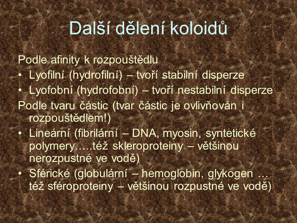Další dělení koloidů Podle afinity k rozpouštědlu •Lyofilní (hydrofilní) – tvoří stabilní disperze •Lyofobní (hydrofobní) – tvoří nestabilní disperze Podle tvaru částic (tvar částic je ovlivňován i rozpouštědlem!) •Lineární (fibrilární – DNA, myosin, syntetické polymery…..též skleroproteiny – většinou nerozpustné ve vodě) •Sférické (globulární – hemoglobin, glykogen … též sféroproteiny – většinou rozpustné ve vodě)