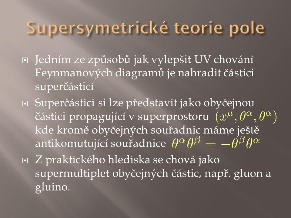  Jedním ze způsobů jak vylepšit UV chování Feynmanových diagramů je nahradit částici superčásticí  Superčástici si lze představit jako obyčejnou částici propagující v superprostoru kde kromě obyčejných souřadnic máme ještě antikomutující souřadnice  Z praktického hlediska se chová jako supermultiplet obyčejných částic, např.