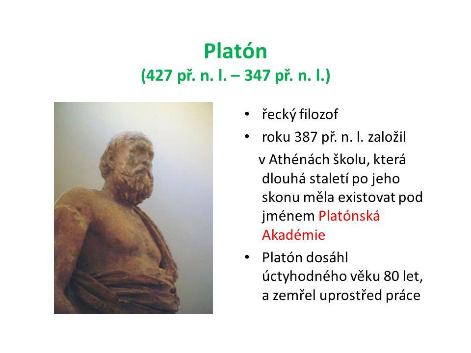 Platón (427 př. n. l. – 347 př. n. l.) • řecký filozof • roku 387 př. n. l. založil v Athénách školu, která dlouhá staletí po jeho skonu měla existova
