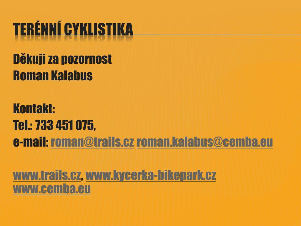 Děkuji za pozornost Roman Kalabus Kontakt: Tel.: 733 451 075, e-mail: roman@trails.cz roman.kalabus@cemba.euroman@trails.czroman.kalabus@cemba.eu www.trails.czwww.trails.cz, www.kycerka-bikepark.cz www.cemba.euwww.kycerka-bikepark.cz www.cemba.eu