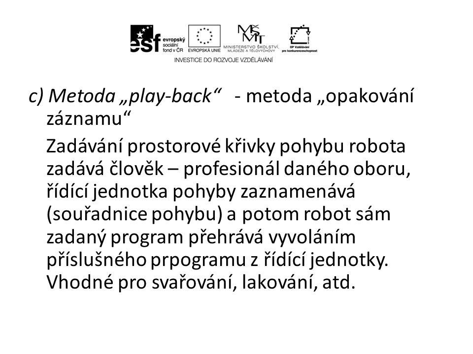 """c) Metoda """"play-back - metoda """"opakování záznamu Zadávání prostorové křivky pohybu robota zadává člověk – profesionál daného oboru, řídící jednotka pohyby zaznamenává (souřadnice pohybu) a potom robot sám zadaný program přehrává vyvoláním příslušného prpogramu z řídící jednotky."""
