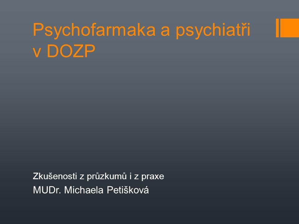 Psychofarmaka a psychiatři v DOZP Zkušenosti z průzkumů i z praxe MUDr. Michaela Petišková