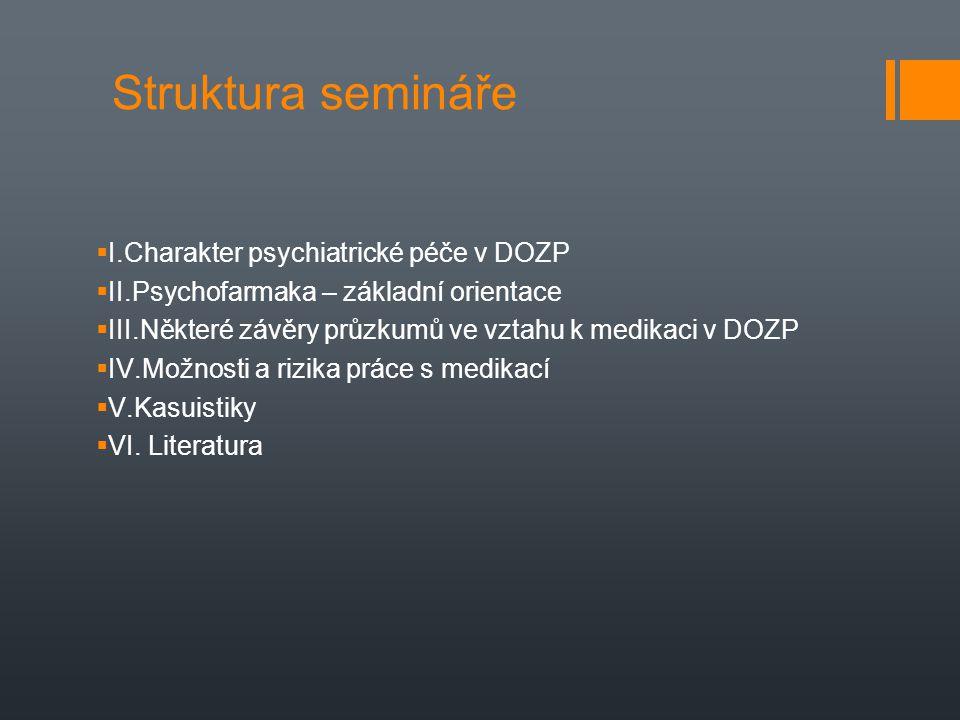 Struktura semináře  I.Charakter psychiatrické péče v DOZP  II.Psychofarmaka – základní orientace  III.Některé závěry průzkumů ve vztahu k medikaci