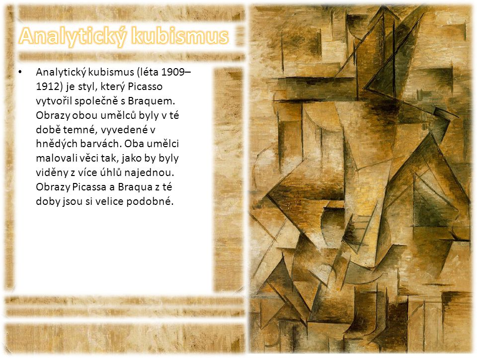• Analytický kubismus (léta 1909– 1912) je styl, který Picasso vytvořil společně s Braquem. Obrazy obou umělců byly v té době temné, vyvedené v hnědýc