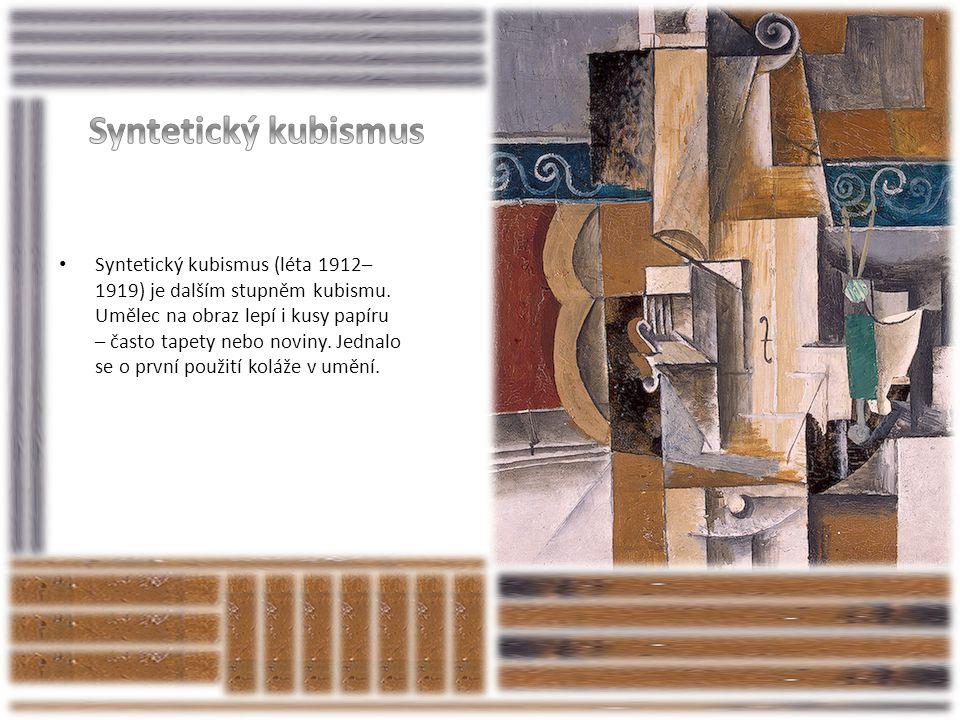 • Syntetický kubismus (léta 1912– 1919) je dalším stupněm kubismu. Umělec na obraz lepí i kusy papíru – často tapety nebo noviny. Jednalo se o první p