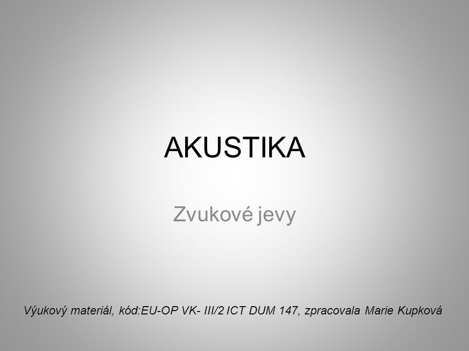 AKUSTIKA Zvukové jevy Výukový materiál, kód:EU-OP VK- III/2 ICT DUM 147, zpracovala Marie Kupková