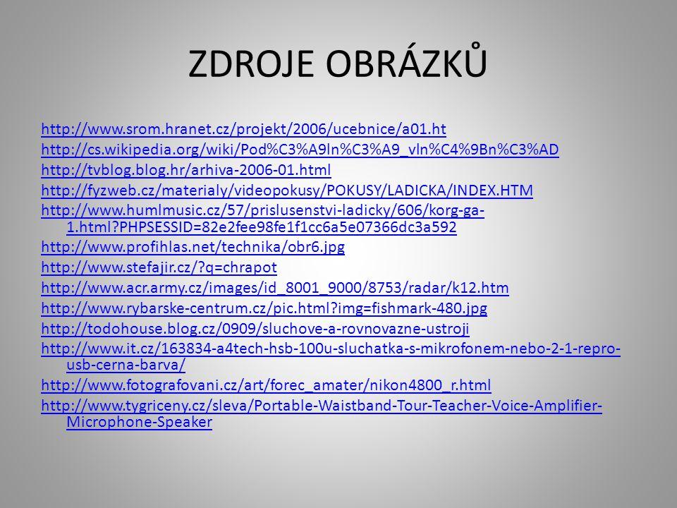 ZDROJE OBRÁZKŮ http://www.srom.hranet.cz/projekt/2006/ucebnice/a01.ht http://cs.wikipedia.org/wiki/Pod%C3%A9ln%C3%A9_vln%C4%9Bn%C3%AD http://tvblog.blog.hr/arhiva-2006-01.html http://fyzweb.cz/materialy/videopokusy/POKUSY/LADICKA/INDEX.HTM http://www.humlmusic.cz/57/prislusenstvi-ladicky/606/korg-ga- 1.html?PHPSESSID=82e2fee98fe1f1cc6a5e07366dc3a592 http://www.profihlas.net/technika/obr6.jpg http://www.stefajir.cz/?q=chrapot http://www.acr.army.cz/images/id_8001_9000/8753/radar/k12.htm http://www.rybarske-centrum.cz/pic.html?img=fishmark-480.jpg http://todohouse.blog.cz/0909/sluchove-a-rovnovazne-ustroji http://www.it.cz/163834-a4tech-hsb-100u-sluchatka-s-mikrofonem-nebo-2-1-repro- usb-cerna-barva/ http://www.fotografovani.cz/art/forec_amater/nikon4800_r.html http://www.tygriceny.cz/sleva/Portable-Waistband-Tour-Teacher-Voice-Amplifier- Microphone-Speaker