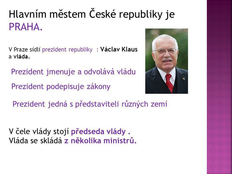 Hlavním městem České republiky je PRAHA. V Praze sídlí prezident republiky : Václav Klaus a vláda. Prezident jmenuje a odvolává vládu Prezident podepi