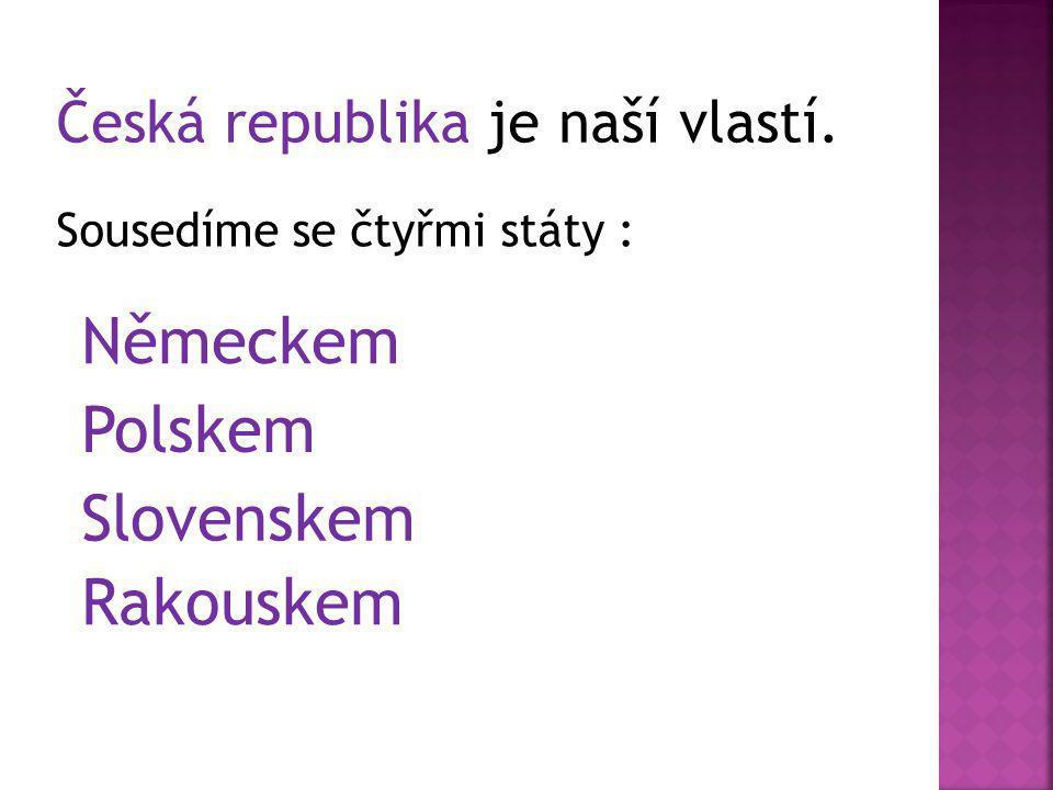 Česká republika je naší vlastí. Sousedíme se čtyřmi státy : Německem Polskem Slovenskem Rakouskem