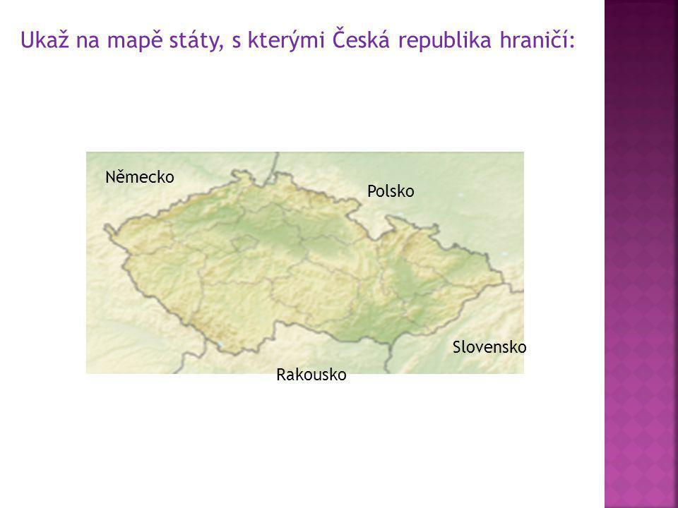 Ukaž na mapě státy, s kterými Česká republika hraničí: Německo Polsko Slovensko Rakousko