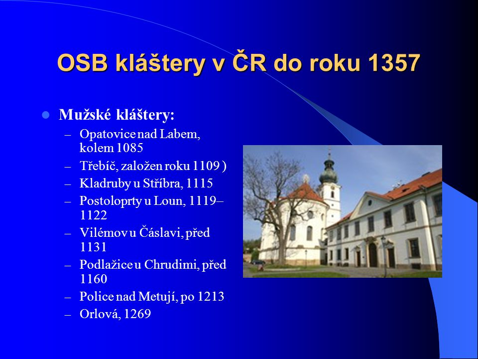 OSB kláštery v ČR do roku 1357  Mužské kláštery – Břevnov, 993 Břevnov – Ostrov na Vltavě u Davle, 999–1000 – Sázava u Benešova, 1032 – Rajhrad u Brn