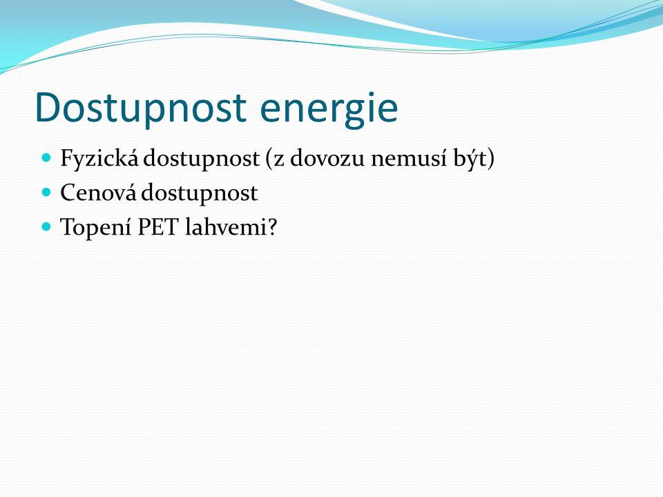 Dostupnost energie  Fyzická dostupnost (z dovozu nemusí být)  Cenová dostupnost  Topení PET lahvemi?