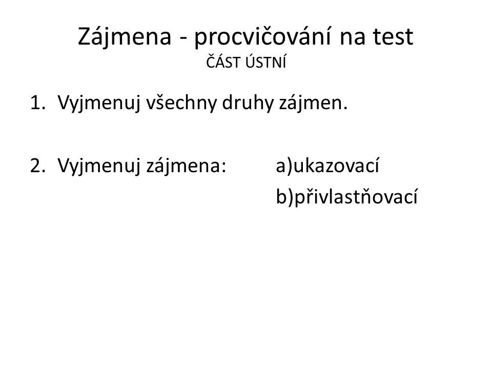 Zájmena - procvičování na test ČÁST ÚSTNÍ 1.Vyjmenuj všechny druhy zájmen. 2.Vyjmenuj zájmena: a)ukazovací b)přivlastňovací