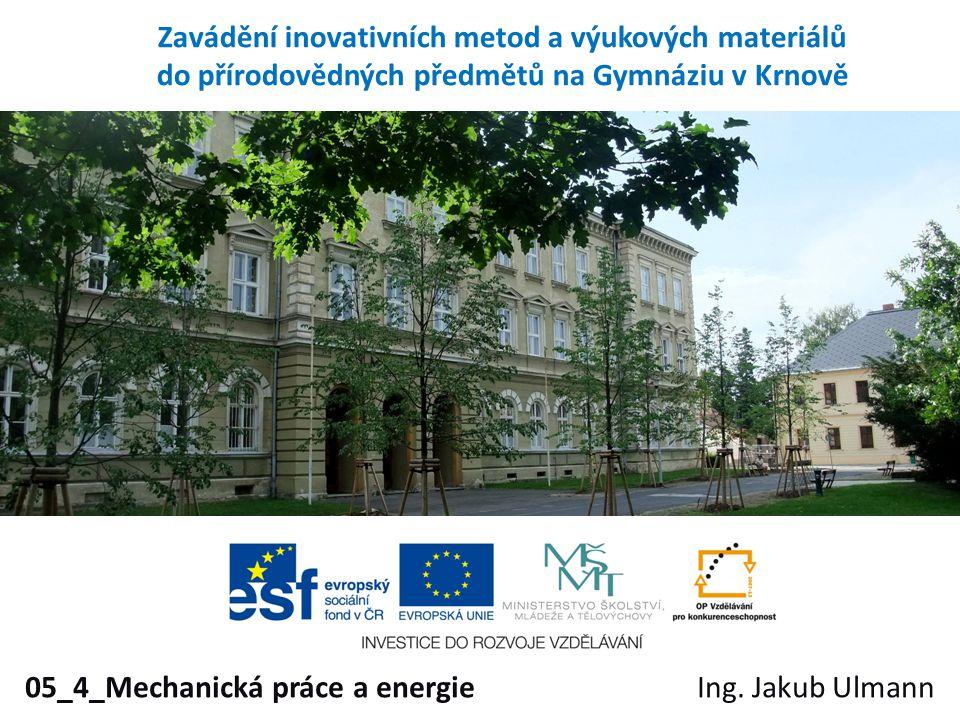 Zavádění inovativních metod a výukových materiálů do přírodovědných předmětů na Gymnáziu v Krnově 05_4_Mechanická práce a energieIng. Jakub Ulmann