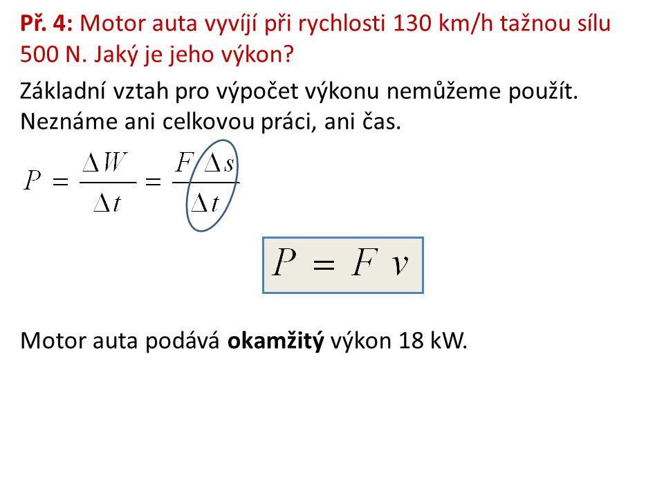 Př. 4: Motor auta vyvíjí při rychlosti 130 km/h tažnou sílu 500 N. Jaký je jeho výkon? Základní vztah pro výpočet výkonu nemůžeme použít. Neznáme ani