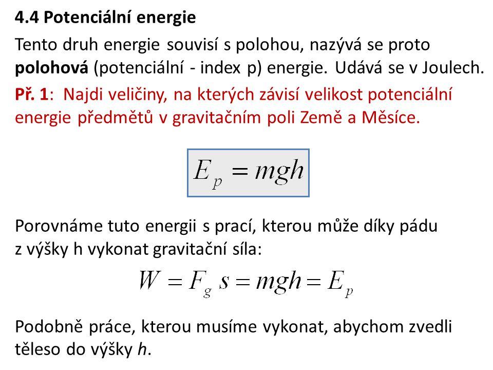 4.4 Potenciální energie Tento druh energie souvisí s polohou, nazývá se proto polohová (potenciální - index p) energie. Udává se v Joulech. Př. 1: Naj
