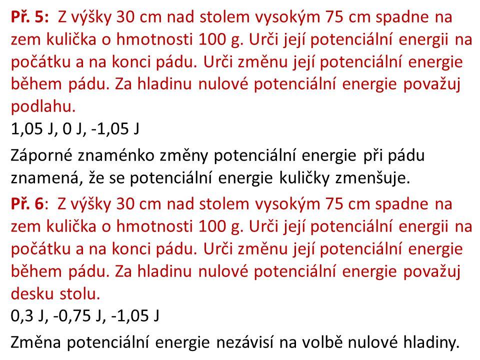Př. 5: Z výšky 30 cm nad stolem vysokým 75 cm spadne na zem kulička o hmotnosti 100 g. Urči její potenciální energii na počátku a na konci pádu. Urči
