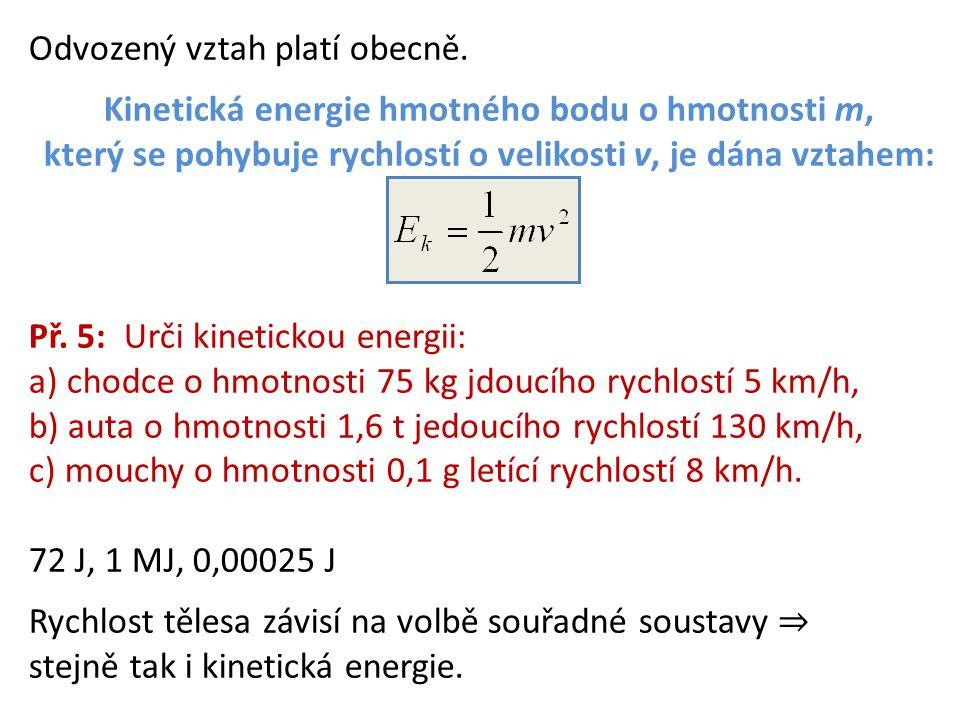 Odvozený vztah platí obecně. Kinetická energie hmotného bodu o hmotnosti m, který se pohybuje rychlostí o velikosti v, je dána vztahem: Př. 5: Urči ki