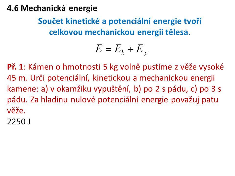 4.6 Mechanická energie Součet kinetické a potenciální energie tvoří celkovou mechanickou energii tělesa. Př. 1: Kámen o hmotnosti 5 kg volně pustíme z