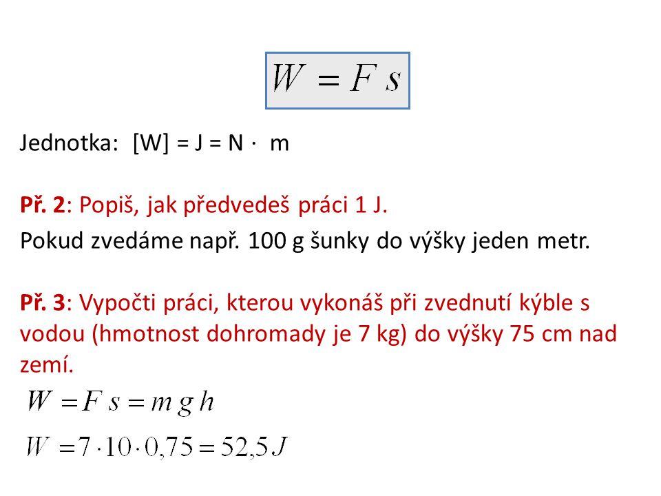 Jednotka: [W] = J = N ⋅ m Př. 2: Popiš, jak předvedeš práci 1 J. Pokud zvedáme např. 100 g šunky do výšky jeden metr. Př. 3: Vypočti práci, kterou vyk