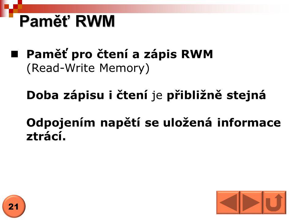 Paměť RWM  Paměť pro čtení a zápis RWM (Read-Write Memory) Doba zápisu i čtení je přibližně stejná Odpojením napětí se uložená informace ztrácí. 21